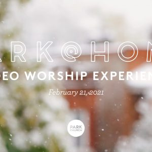 February 21 Park @ Home Video Worship Experience